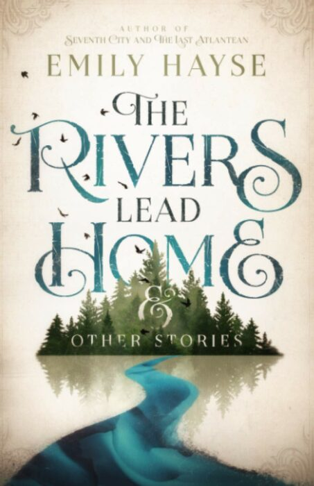 The Rivers Lead Home & Other Stories, Emily Hayse